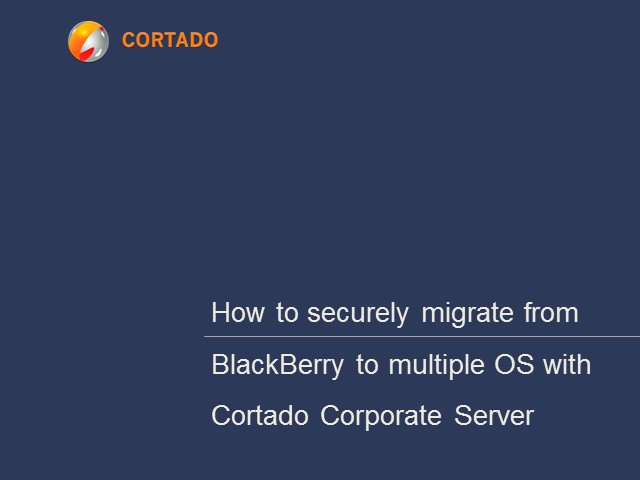 How to securely migrate from BlackBerry to multiple OS with Cortado