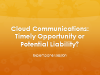 Cloud Communications: Timely Opportunity or Potential Liability? - Panel