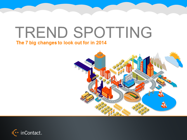 Trend Spotting: 7 Big Contact Center Changes to Look Out for in 2014