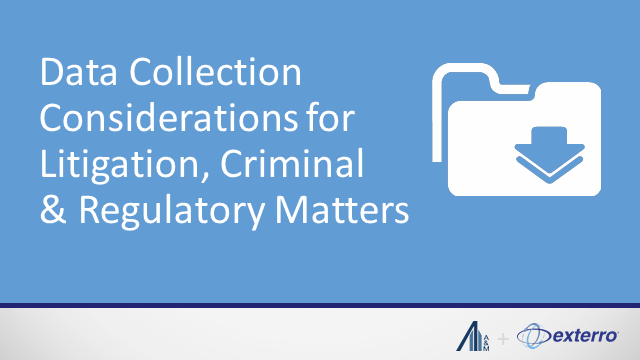 Data Collection Considerations for Litigation, Criminal & Regulatory Matters