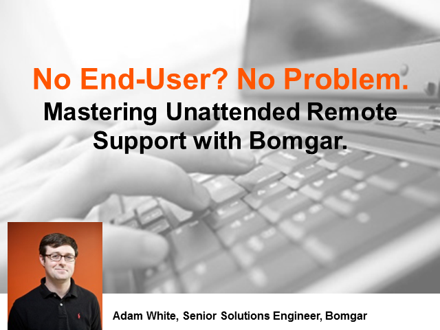 No End User? No Problem. Mastering Unattended Remote Support with Bomgar.