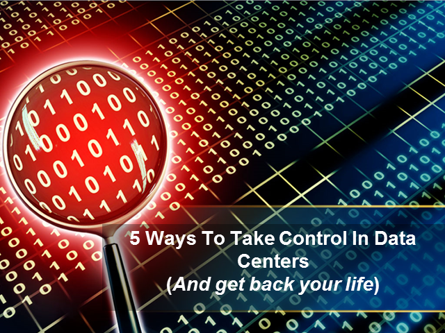 5 Ways To Take Control in Data Centers (and get back your life)