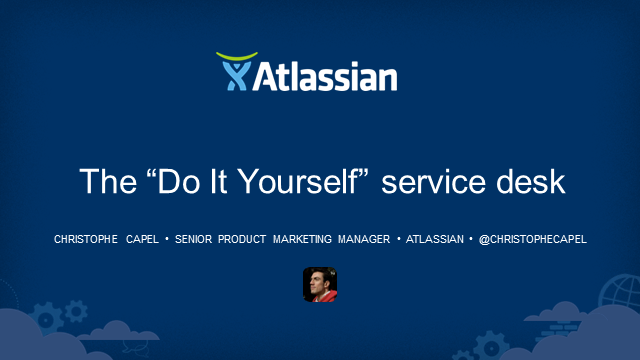 "The ""Do It Yourself"" Service Desk, Christophe Capel, Atlassian (TFT14 Summer)"