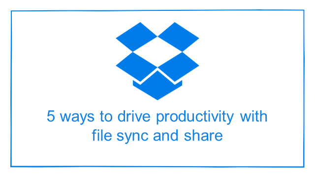 Droptalks by Dropbox: 5 ways to drive productivity with file sync and share