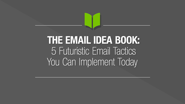 The Email Idea Book – 5 Futuristic Email Tactics you can Implement Today