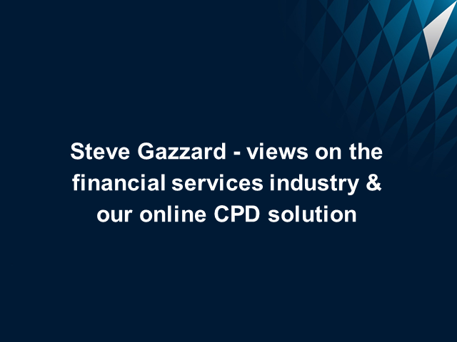 Steve Gazzard - views on the financial services industry & our CPD solution