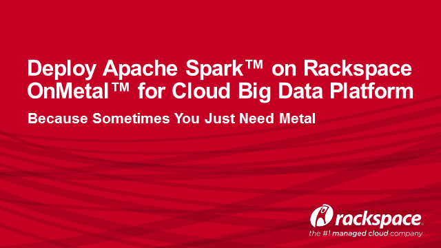 Deploy Apache Spark™ on Rackspace OnMetal™ for Cloud Big Data Platform