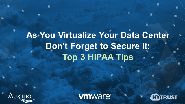 As You Virtualize Your Data Center, Don't Forget to Secure It: Top 3 HIPAA Tips