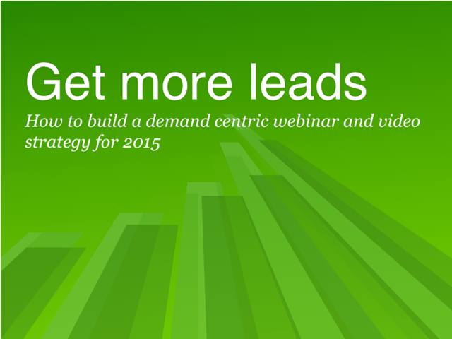 Get more leads: How to build a demand-centric webinar & video strategy for 2015
