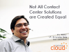 Not All Contact Center Solutions are Created Equal