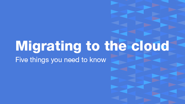 Migrating to the Cloud: Five Things You Need to Know