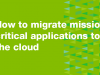 Mission Critical Applications in the Cloud & Your Custom Migration Plan