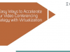 5 Easy Ways to Accelerate Your Video Conferencing Strategy with Virtualization