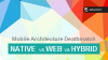 Mobile Architecture Deathmatch: Native vs Web vs Hybrid