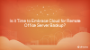 Is it Time to Embrace Cloud for Remote Office Server Backup?