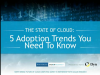 State Of The Cloud: 5 Adoption Trends You Need To Know