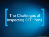 The Challenges of Inspecting SFP Ports