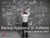 Backup Appliance or Software: Which is Best for Me?