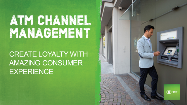 ATM Channel Management: Create loyalty with amazing consumer experience