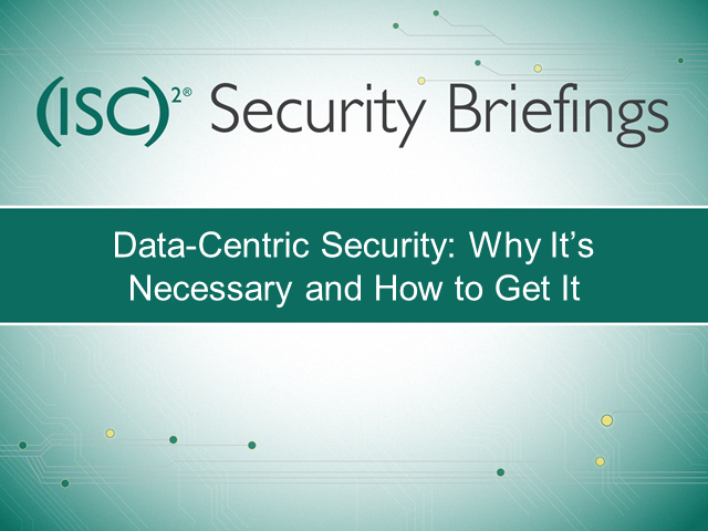 Briefings Part 2: Data-Centric Security: Why It's Necessary and How to Get It
