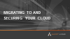 Migrating to and Securing Your Cloud
