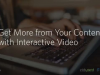 Get More from Your Content with Interactive Video