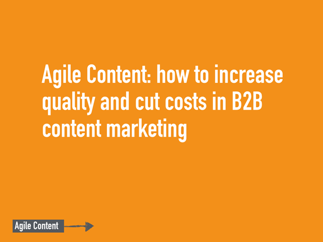 Agile Content: How to Increase Quality and Cut Costs in B2B Content Marketing