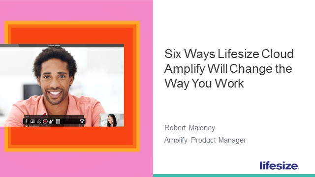 Six Ways Lifesize Cloud Amplify Will Change the Way You Work