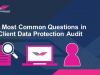 12 Most Common Questions in a Client Data Protection Audit