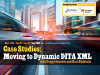 Case Studies: Moving Content to Dynamic DITA XML