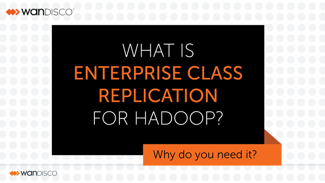 Enterprise Class Replication for Hadoop and Why You Need It