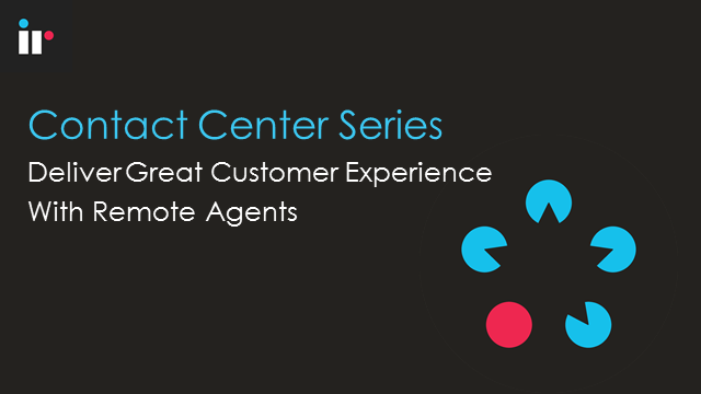 Contact Center - Deliver Great Customer Experience with Remote Agents