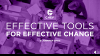 Effective Tools for Effective Change