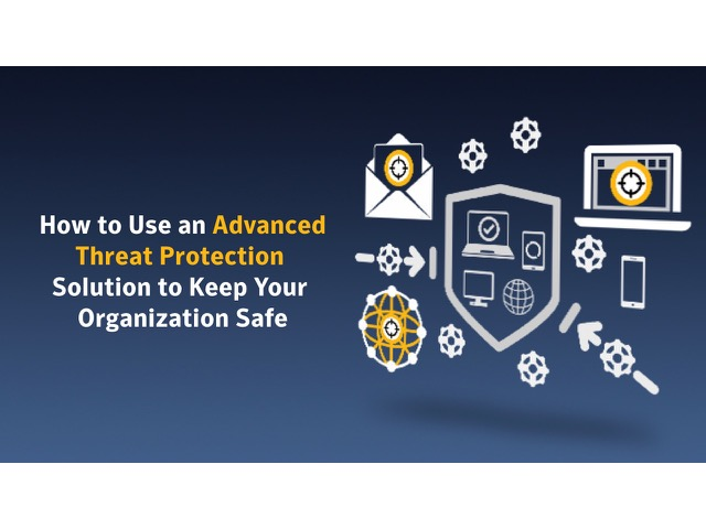 How to Use An Advanced Threat Protection Solution To Keep Your Organization Safe