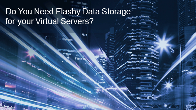 Do You Need a Flashy Data Storage for your Virtual Servers?