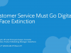 Customer Service Must Go Digital or Face Extinction
