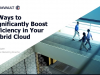 5 Ways to Significantly Boost Efficiency in Your Hybrid Cloud