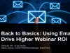 Back to the Basics: Using Email to Drive Higher Webinar ROI