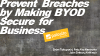 Prevent Breaches by Making BYOD Secure for Business
