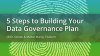 5 Steps to Building Your Data Governance Plan