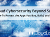 Cloud Cybersecurity Beyond SaaS: How To Protect the Apps You Buy, Build and Sell