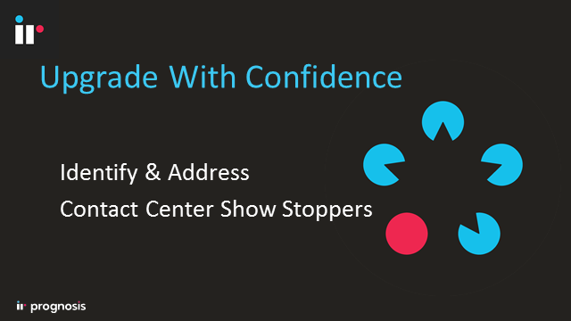 Upgrade with Confidence: Identify & Address Contact Center Show Stoppers