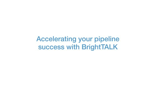 Accelerating Your Pipeline Success with BrightTALK
