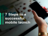 7 Steps to a Successful Mobile Launch: 7. Gear up for launch