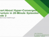 Get Smart About Hyper-Converged Infrastructure in 20-Minute Episodes - Episode 2