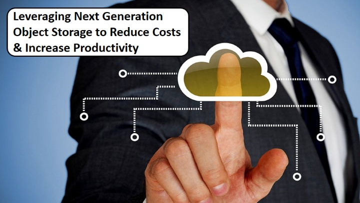 Leveraging next gen Object Storage to reduce costs & increase productivity