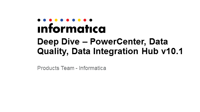 Deep Dive on Informatica PowerCenter, Data Quality, & Data Integration Hub 10.1