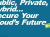 Public, Private, Hybrid…Secure Your Cloud's Future