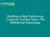 Building a High Performance Customer Success Team: The #Millennial Advantage