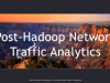 Post-Hadoop Network Traffic Analytics